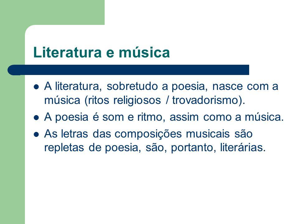 Literatura e música A literatura, sobretudo a poesia, nasce com a música (ritos religiosos / trovadorismo).