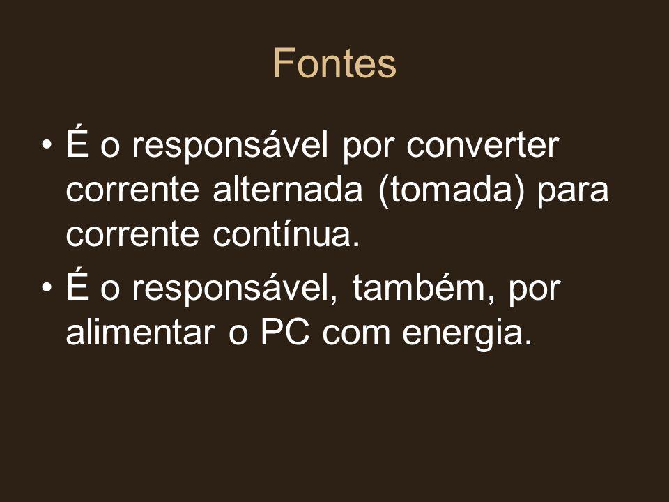Fontes É o responsável por converter corrente alternada (tomada) para corrente contínua.