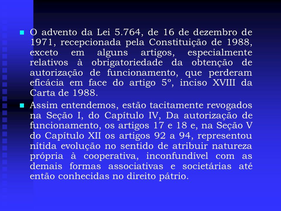 O advento da Lei 5.764, de 16 de dezembro de 1971, recepcionada pela Constituição de 1988, exceto em alguns artigos, especialmente relativos à obrigatoriedade da obtenção de autorização de funcionamento, que perderam eficácia em face do artigo 5º, inciso XVIII da Carta de 1988.