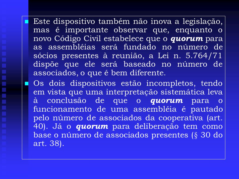 Este dispositivo também não inova a legislação, mas é importante observar que, enquanto o novo Código Civil estabelece que o quorum para as assembléias será fundado no número de sócios presentes à reunião, a Lei n. 5.764/71 dispõe que ele será baseado no número de associados, o que é bem diferente.