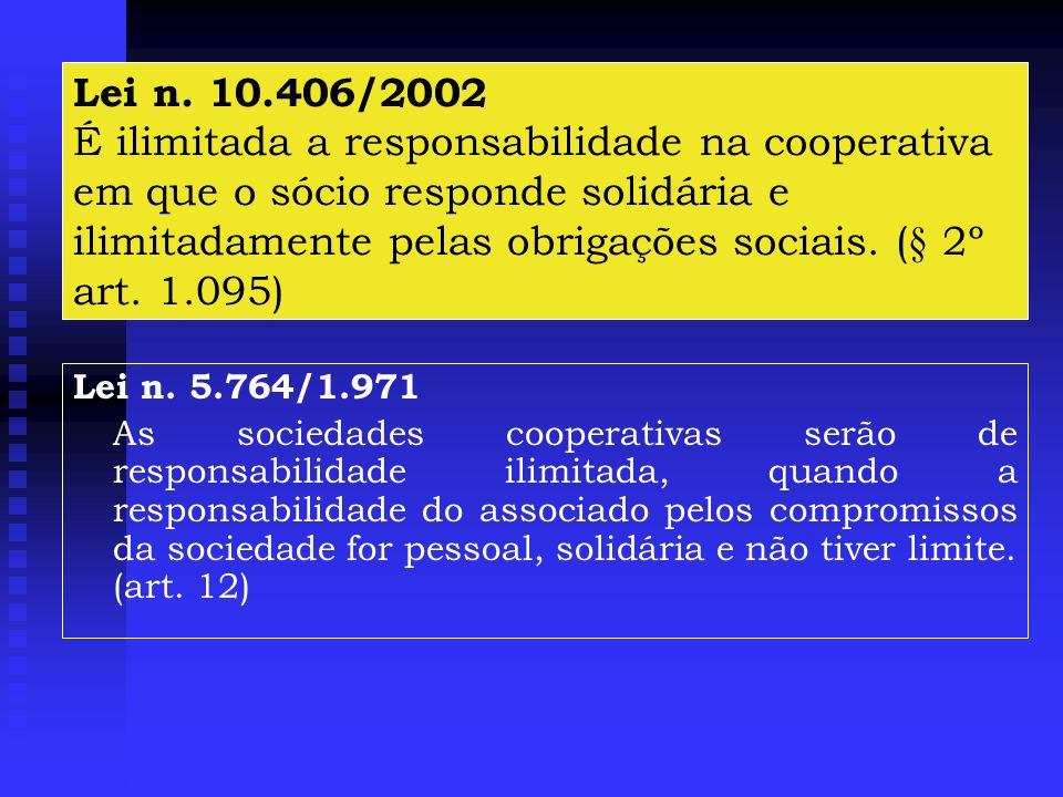 Lei n. 10.406/2002 É ilimitada a responsabilidade na cooperativa em que o sócio responde solidária e ilimitadamente pelas obrigações sociais. (§ 2º art. 1.095)