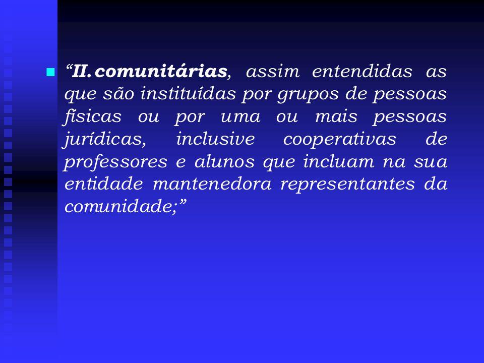 II. comunitárias, assim entendidas as que são instituídas por grupos de pessoas físicas ou por uma ou mais pessoas jurídicas, inclusive cooperativas de professores e alunos que incluam na sua entidade mantenedora representantes da comunidade;