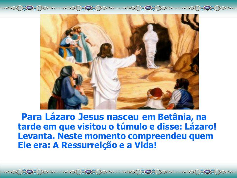 Para Lázaro Jesus nasceu em Betânia, na tarde em que visitou o túmulo e disse: Lázaro.