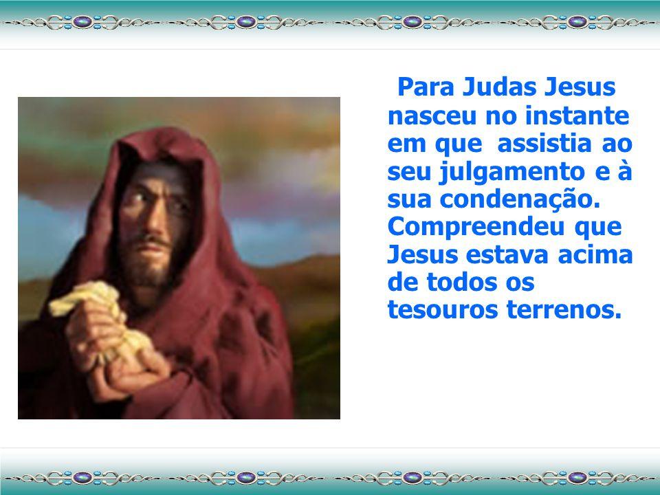 Para Judas Jesus nasceu no instante em que assistia ao seu julgamento e à sua condenação.