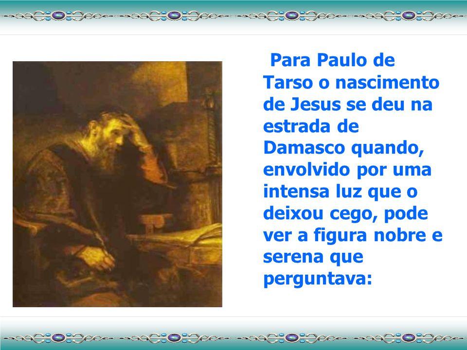 Para Paulo de Tarso o nascimento de Jesus se deu na estrada de Damasco quando, envolvido por uma intensa luz que o deixou cego, pode ver a figura nobre e serena que perguntava: