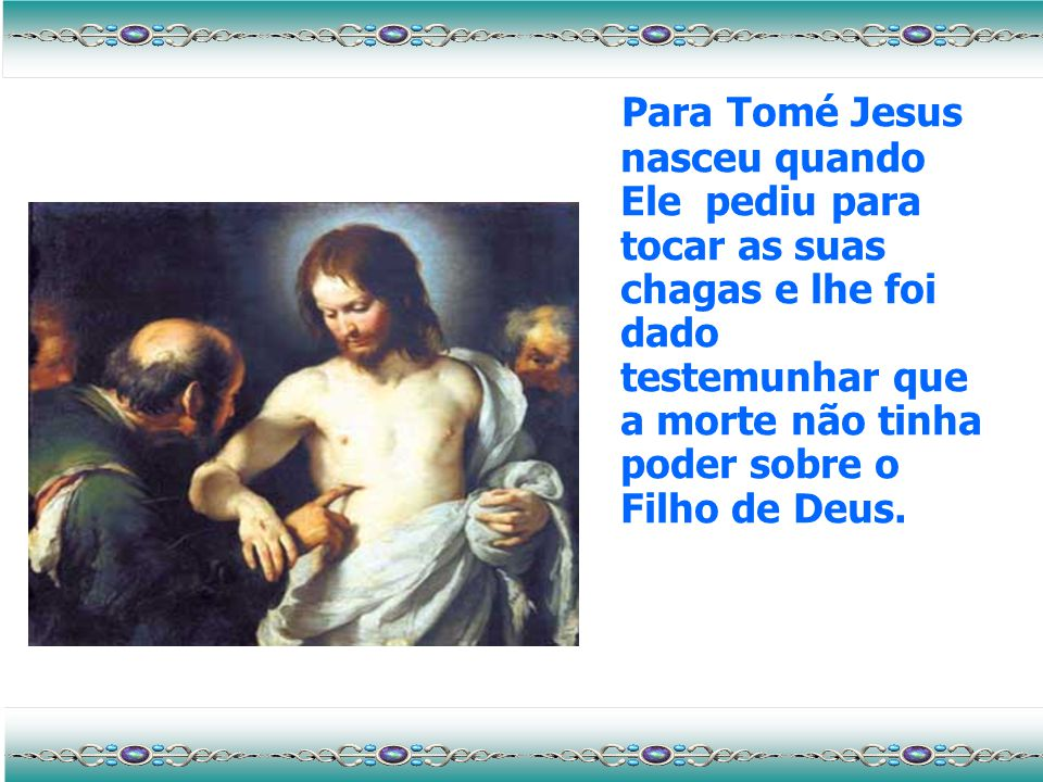 Para Tomé Jesus nasceu quando Ele pediu para tocar as suas chagas e lhe foi dado testemunhar que a morte não tinha poder sobre o Filho de Deus.