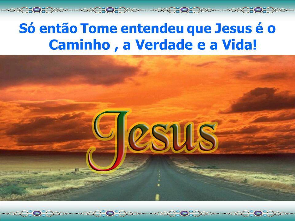 Só então Tome entendeu que Jesus é o Caminho , a Verdade e a Vida!