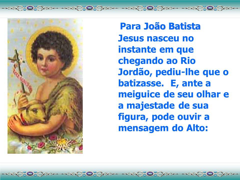 Para João Batista Jesus nasceu no instante em que chegando ao Rio Jordão, pediu-lhe que o batizasse.