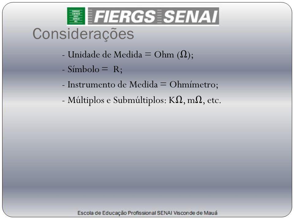 Considerações - Unidade de Medida = Ohm (Ω); - Símbolo = R; - Instrumento de Medida = Ohmímetro; - Múltiplos e Submúltiplos: KΩ, mΩ, etc.