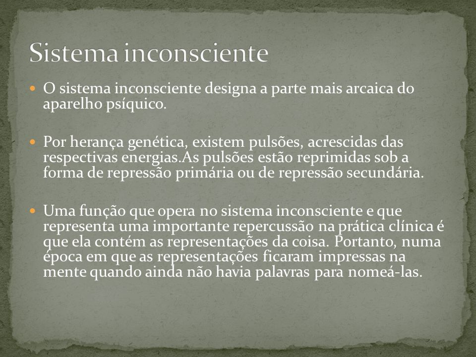 Sistema inconsciente O sistema inconsciente designa a parte mais arcaica do aparelho psíquico.