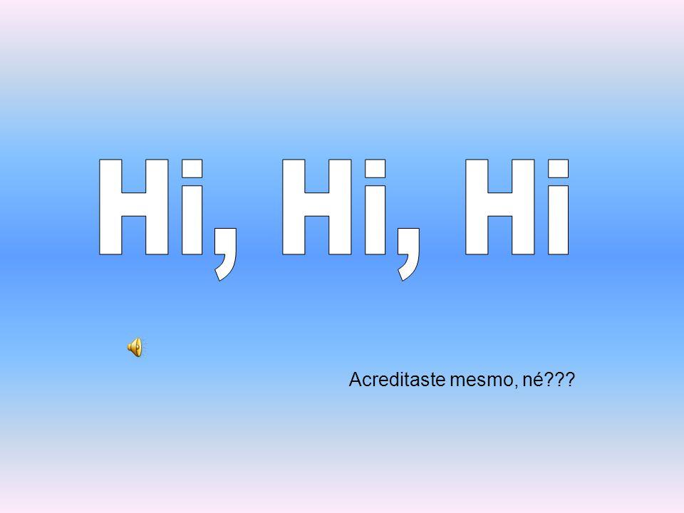 Hi, Hi, Hi Acreditaste mesmo, né