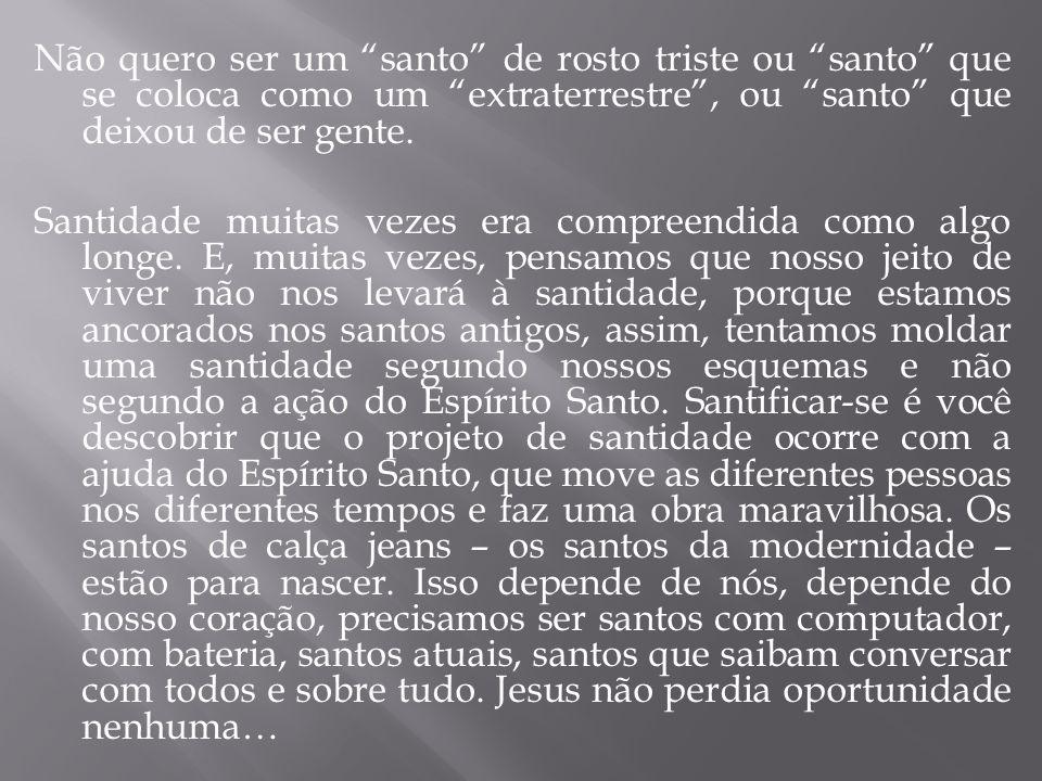 Não quero ser um santo de rosto triste ou santo que se coloca como um extraterrestre , ou santo que deixou de ser gente.