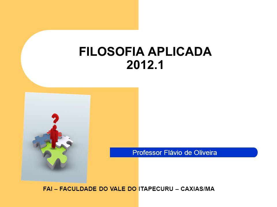 FILOSOFIA APLICADA 2012.1 Professor Flávio de Oliveira