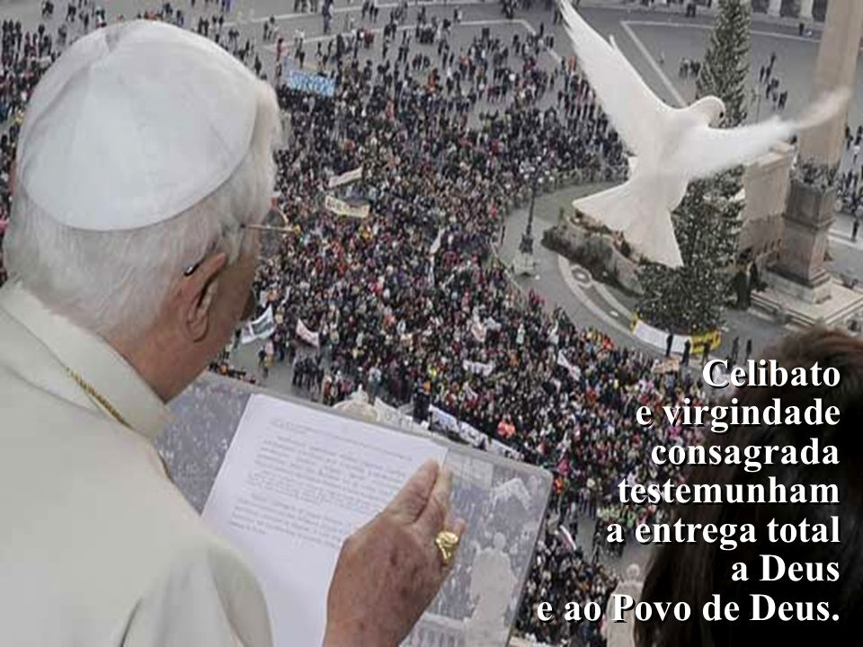 Celibato e virgindade consagrada testemunham a entrega total a Deus e ao Povo de Deus.