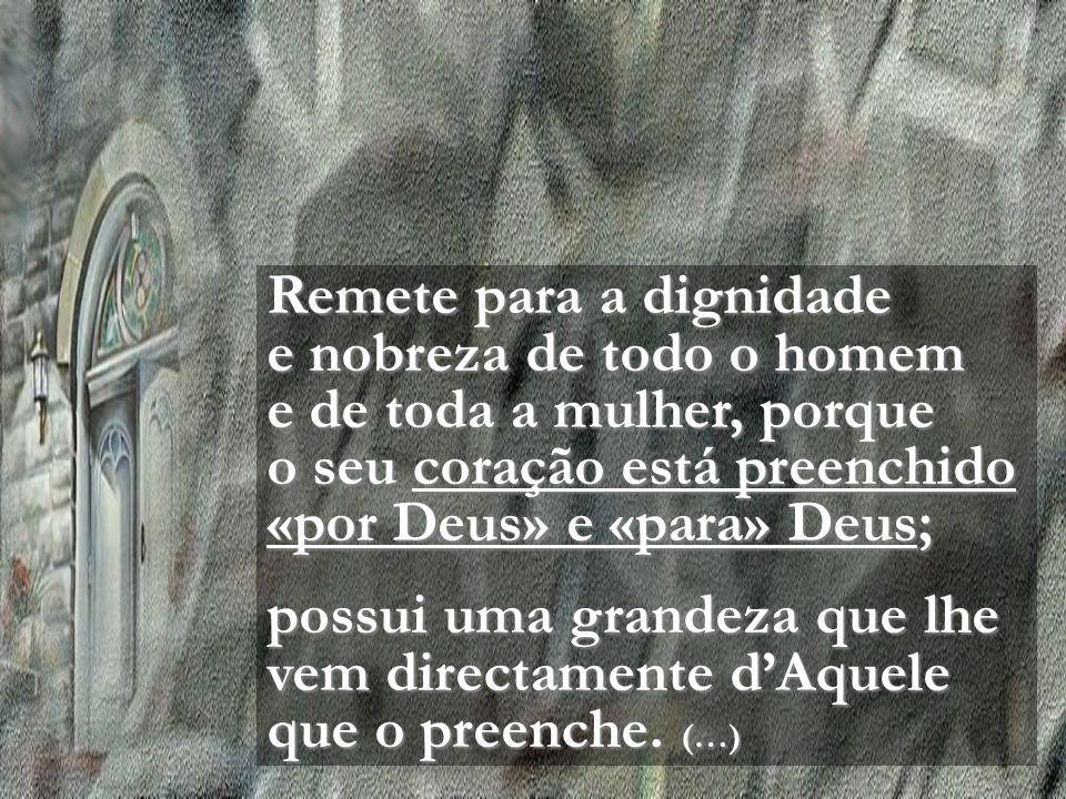Remete para a dignidade e nobreza de todo o homem e de toda a mulher, porque o seu coração está preenchido «por Deus» e «para» Deus;