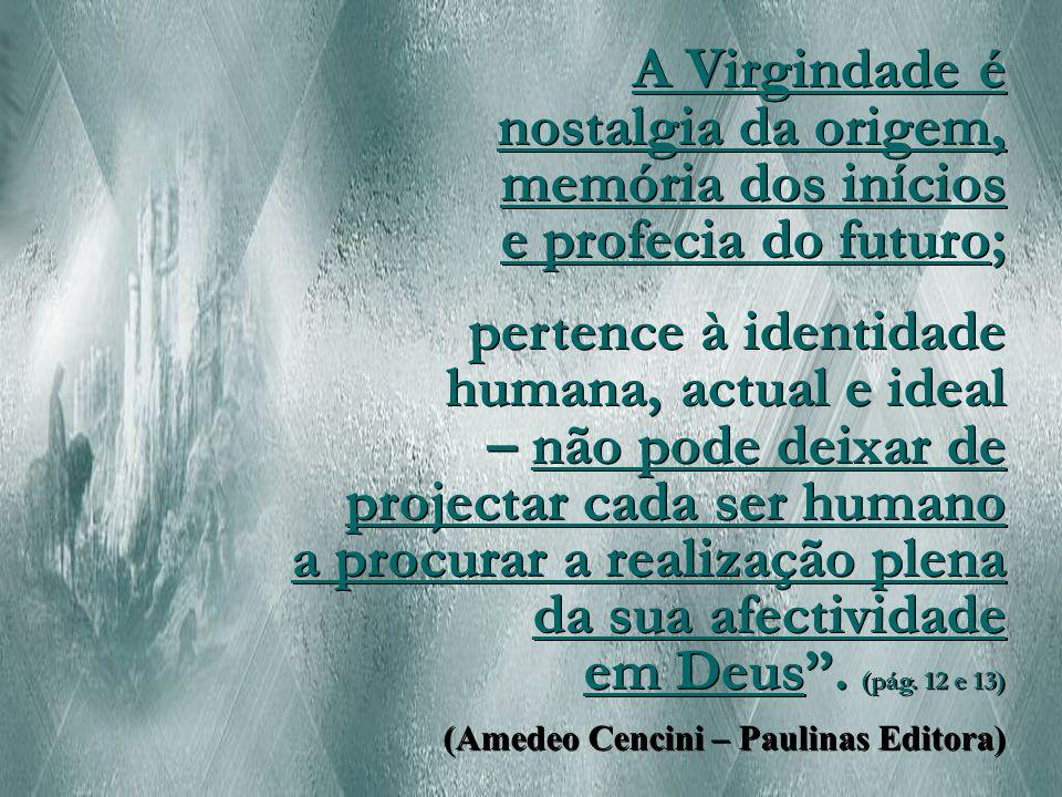 A Virgindade é nostalgia da origem, memória dos inícios e profecia do futuro;