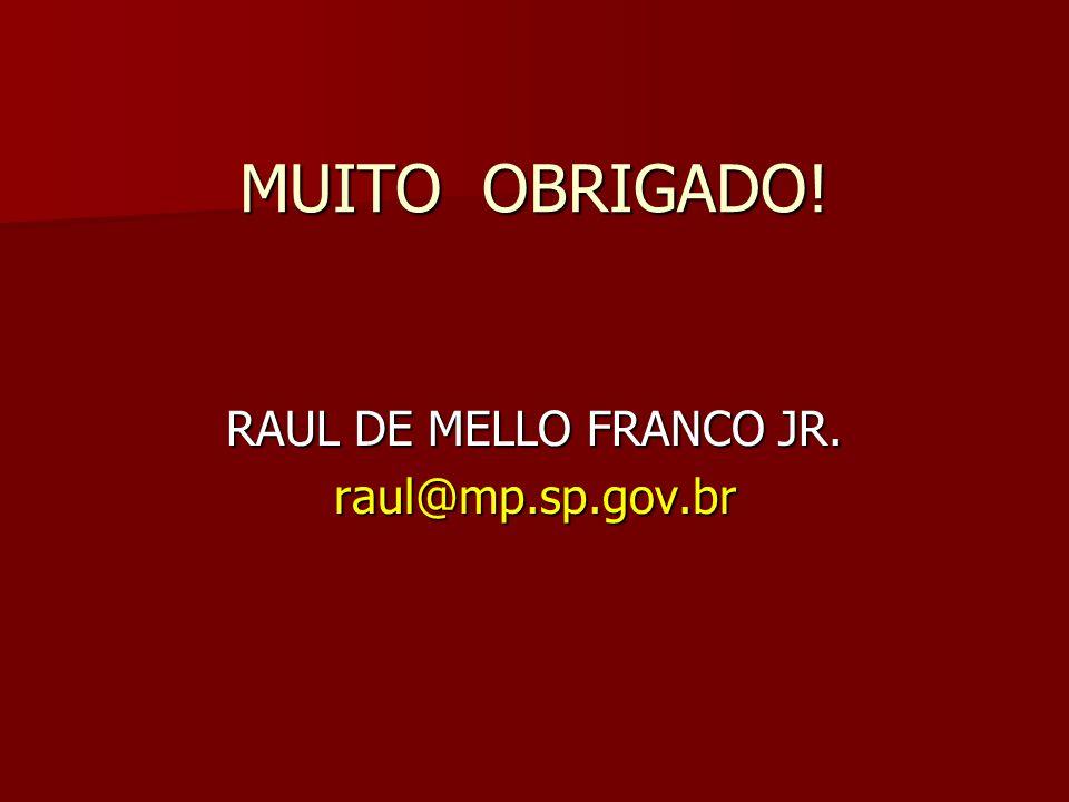 MUITO OBRIGADO! RAUL DE MELLO FRANCO JR. raul@mp.sp.gov.br