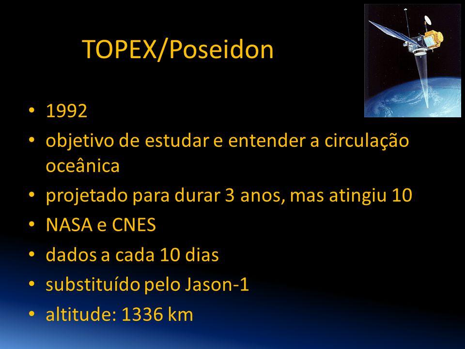 TOPEX/Poseidon 1992. objetivo de estudar e entender a circulação oceânica. projetado para durar 3 anos, mas atingiu 10.
