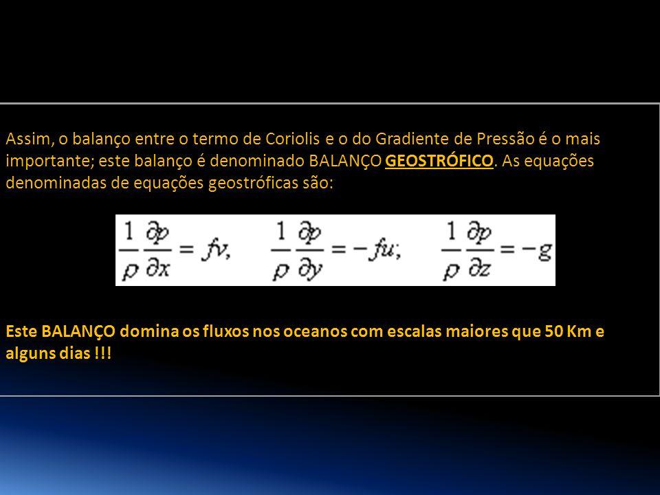Assim, o balanço entre o termo de Coriolis e o do Gradiente de Pressão é o mais importante; este balanço é denominado BALANÇO GEOSTRÓFICO. As equações denominadas de equações geostróficas são: