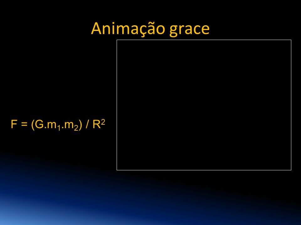 Animação grace F = (G.m1.m2) / R2