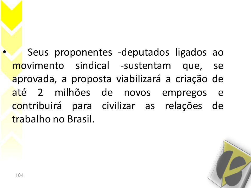 Seus proponentes -deputados ligados ao movimento sindical -sustentam que, se aprovada, a proposta viabilizará a criação de até 2 milhões de novos empregos e contribuirá para civilizar as relações de trabalho no Brasil.