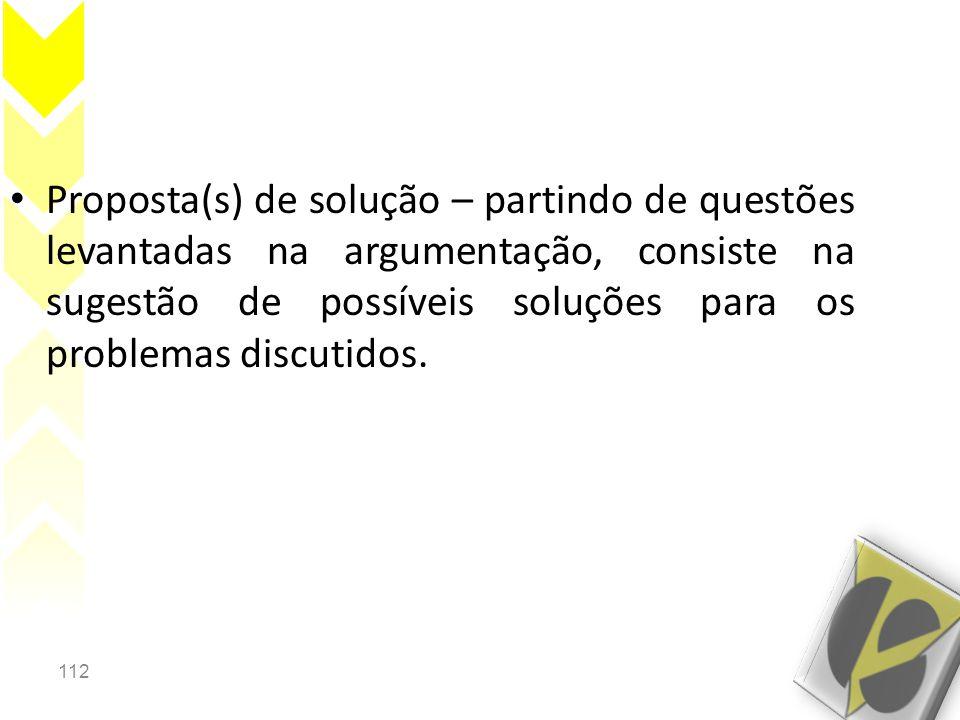 Proposta(s) de solução – partindo de questões levantadas na argumentação, consiste na sugestão de possíveis soluções para os problemas discutidos.