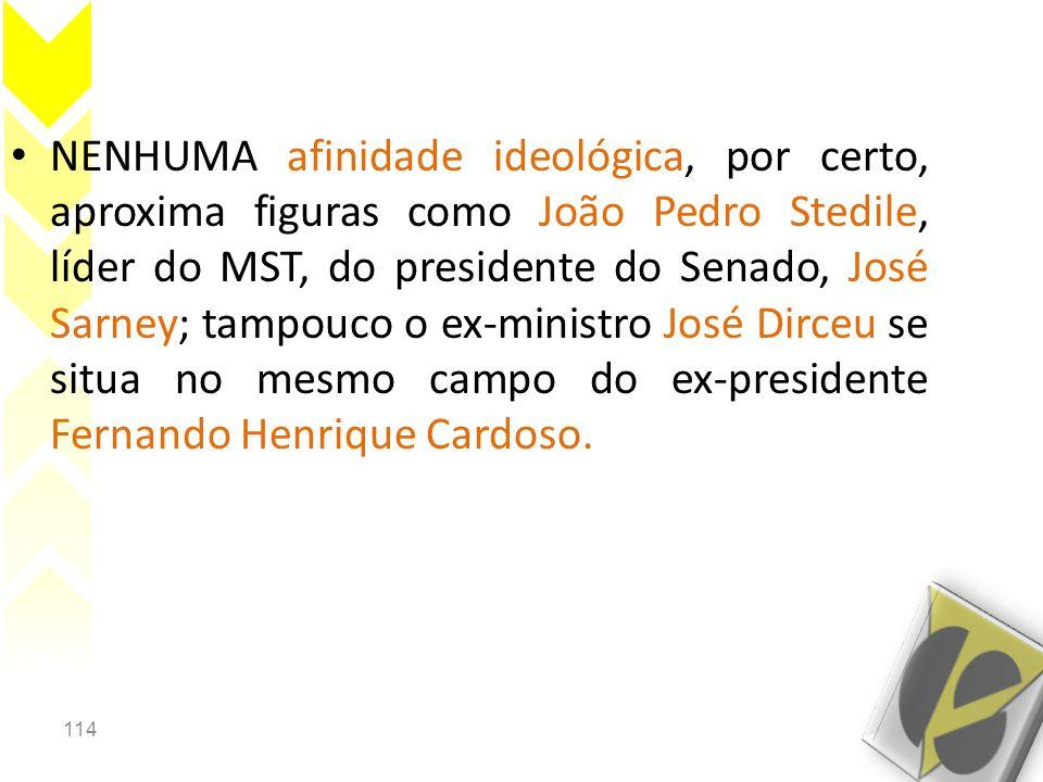 NENHUMA afinidade ideológica, por certo, aproxima figuras como João Pedro Stedile, líder do MST, do presidente do Senado, José Sarney; tampouco o ex-ministro José Dirceu se situa no mesmo campo do ex-presidente Fernando Henrique Cardoso.