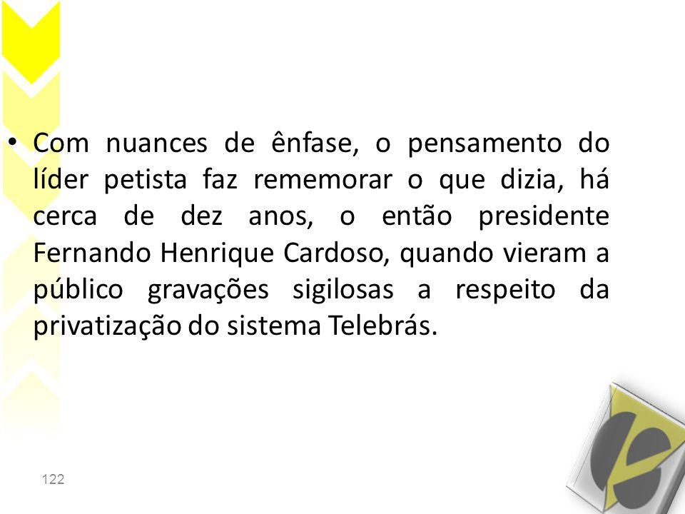 Com nuances de ênfase, o pensamento do líder petista faz rememorar o que dizia, há cerca de dez anos, o então presidente Fernando Henrique Cardoso, quando vieram a público gravações sigilosas a respeito da privatização do sistema Telebrás.