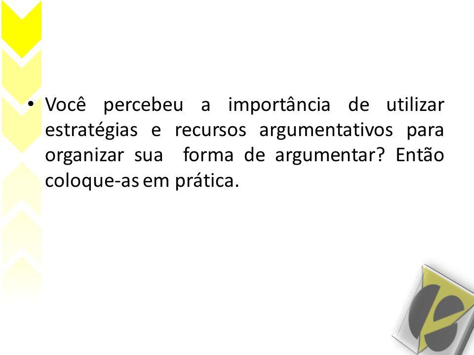 Você percebeu a importância de utilizar estratégias e recursos argumentativos para organizar sua forma de argumentar.