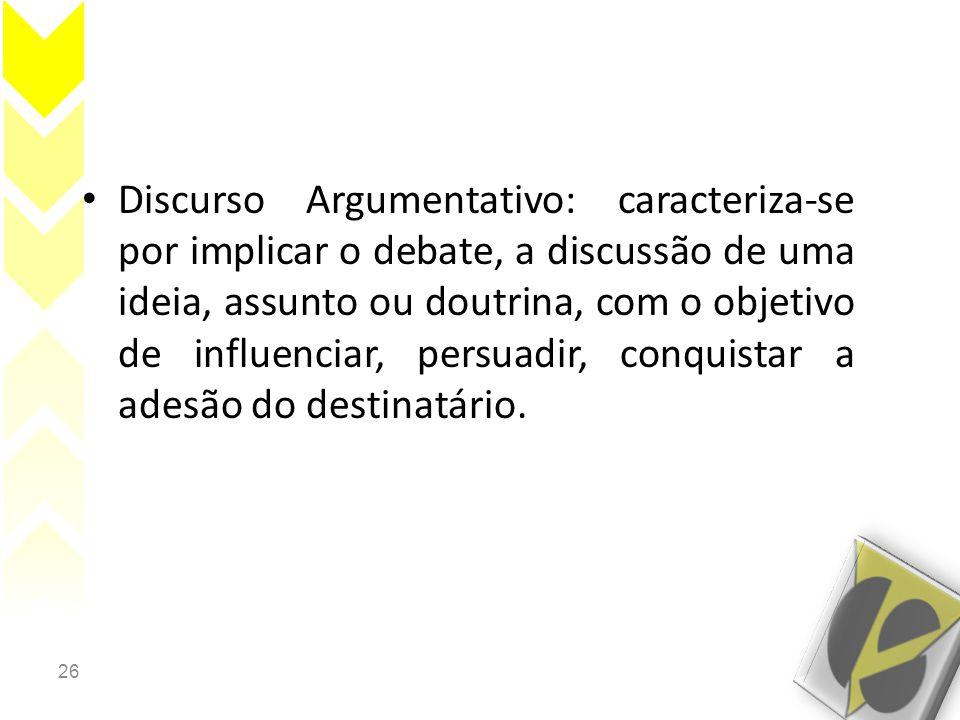 Discurso Argumentativo: caracteriza-se por implicar o debate, a discussão de uma ideia, assunto ou doutrina, com o objetivo de influenciar, persuadir, conquistar a adesão do destinatário.