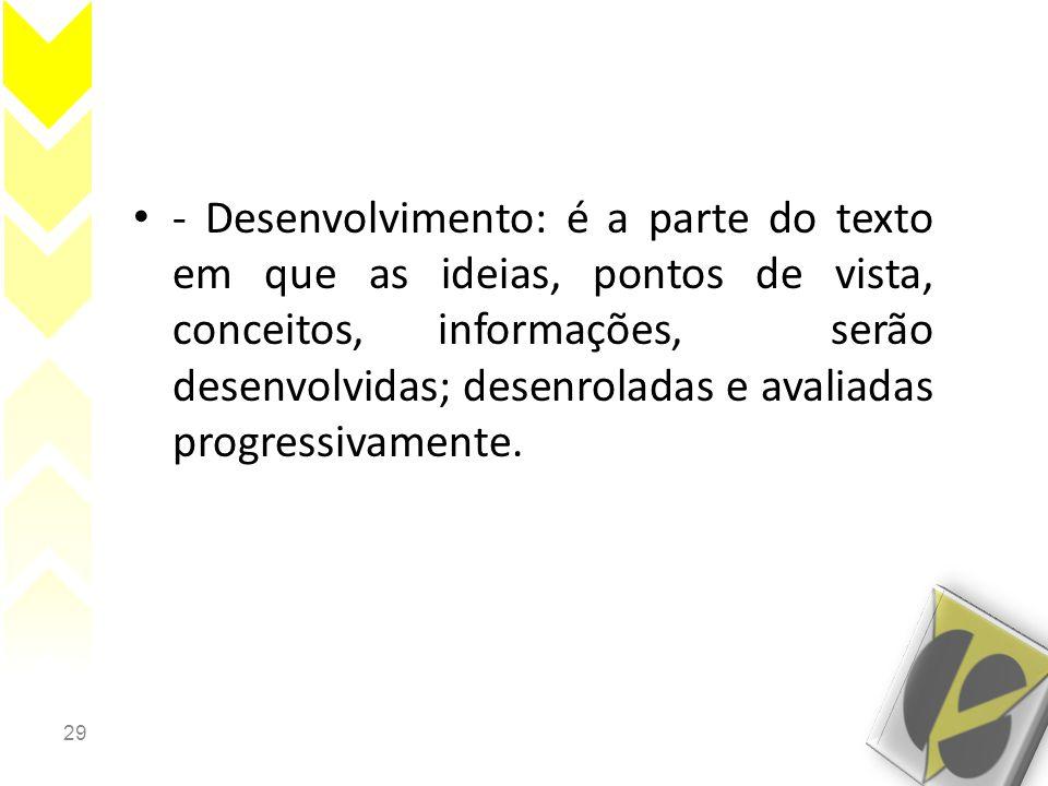 - Desenvolvimento: é a parte do texto em que as ideias, pontos de vista, conceitos, informações, serão desenvolvidas; desenroladas e avaliadas progressivamente.