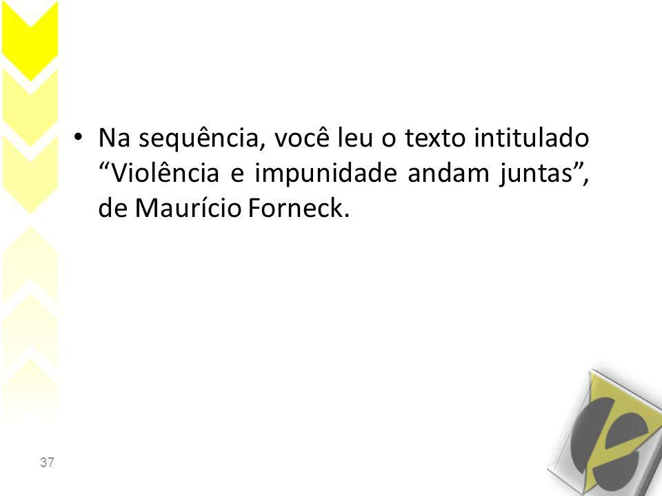 Na sequência, você leu o texto intitulado Violência e impunidade andam juntas , de Maurício Forneck.