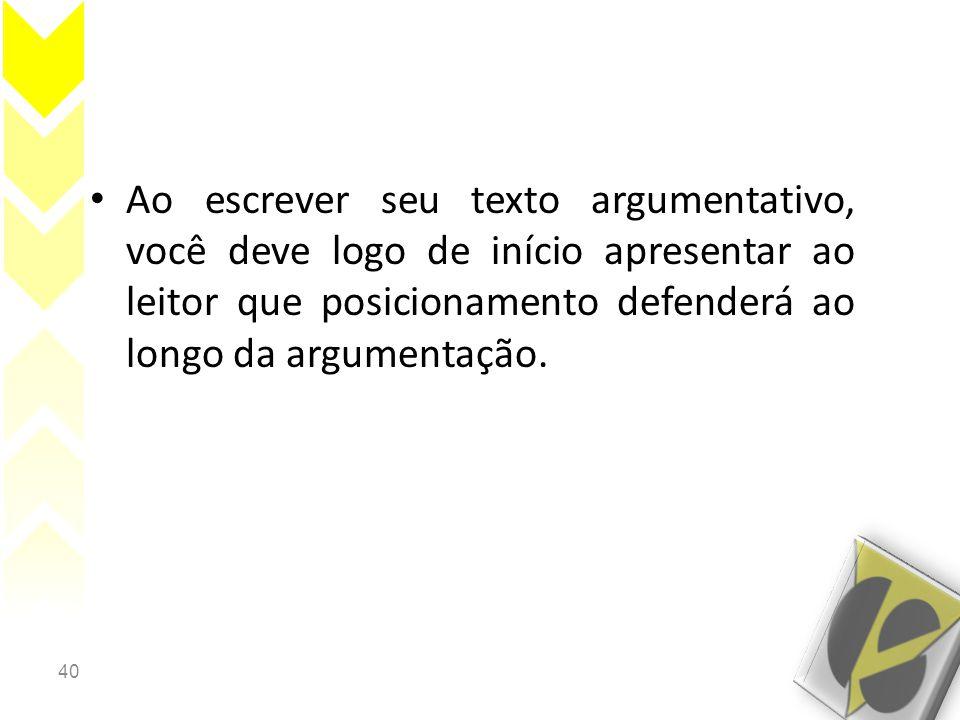 Ao escrever seu texto argumentativo, você deve logo de início apresentar ao leitor que posicionamento defenderá ao longo da argumentação.