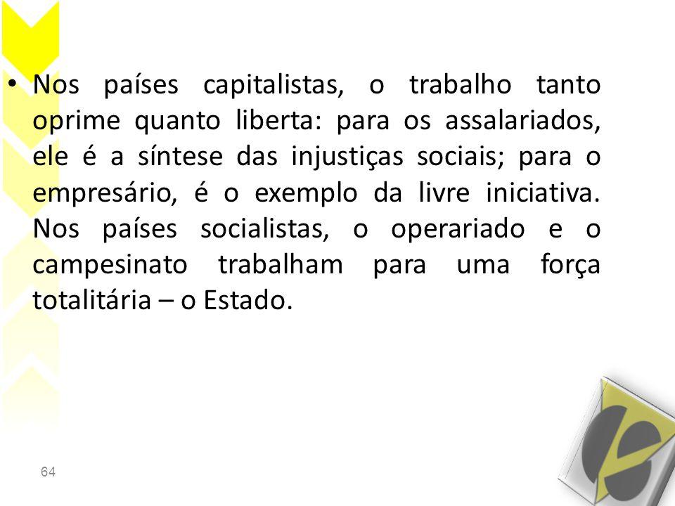 Nos países capitalistas, o trabalho tanto oprime quanto liberta: para os assalariados, ele é a síntese das injustiças sociais; para o empresário, é o exemplo da livre iniciativa.