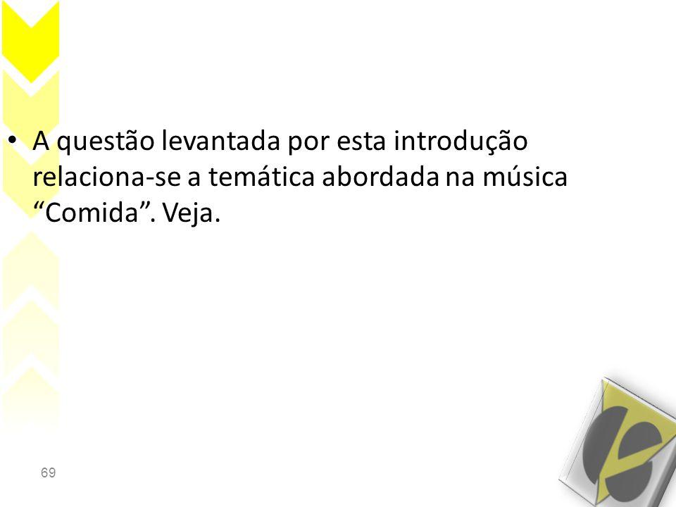 A questão levantada por esta introdução relaciona-se a temática abordada na música Comida . Veja.