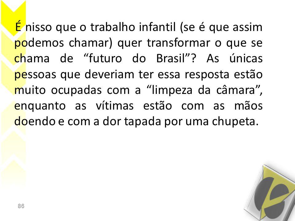 É nisso que o trabalho infantil (se é que assim podemos chamar) quer transformar o que se chama de futuro do Brasil .