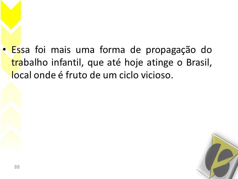 Essa foi mais uma forma de propagação do trabalho infantil, que até hoje atinge o Brasil, local onde é fruto de um ciclo vicioso.
