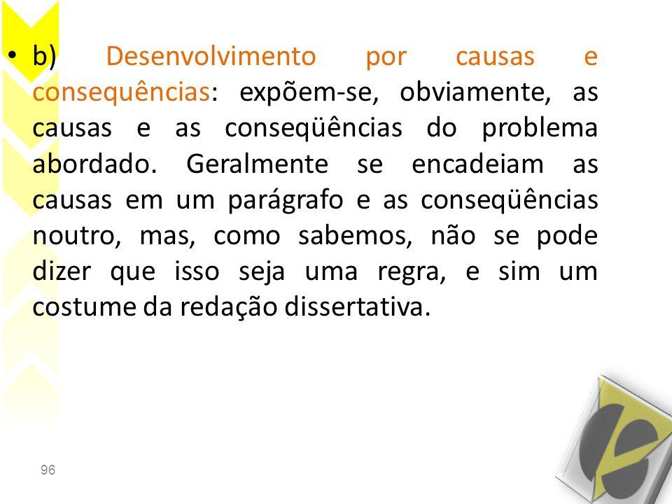 b) Desenvolvimento por causas e consequências: expõem-se, obviamente, as causas e as conseqüências do problema abordado.