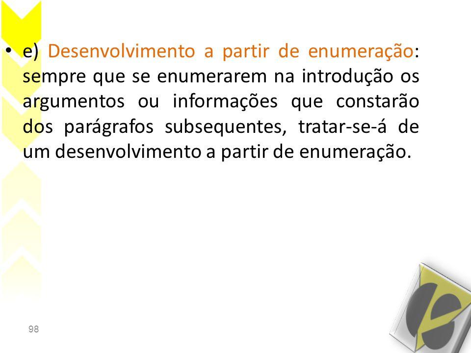 e) Desenvolvimento a partir de enumeração: sempre que se enumerarem na introdução os argumentos ou informações que constarão dos parágrafos subsequentes, tratar-se-á de um desenvolvimento a partir de enumeração.