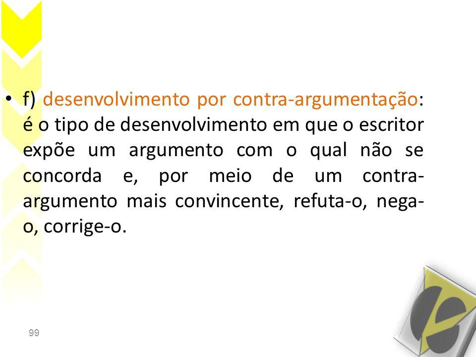 f) desenvolvimento por contra-argumentação: é o tipo de desenvolvimento em que o escritor expõe um argumento com o qual não se concorda e, por meio de um contra-argumento mais convincente, refuta-o, nega-o, corrige-o.