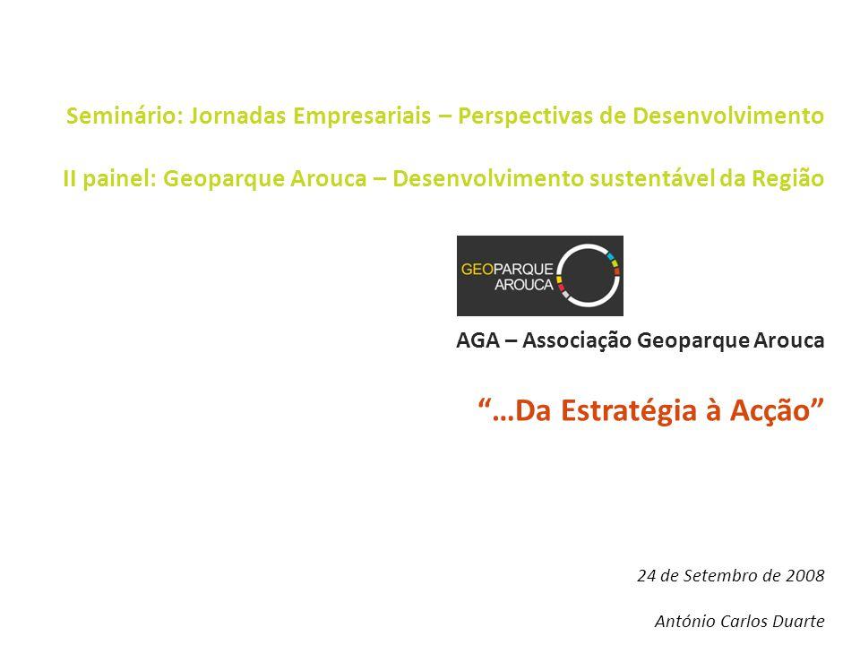 Seminário: Jornadas Empresariais – Perspectivas de Desenvolvimento II painel: Geoparque Arouca – Desenvolvimento sustentável da Região AGA – Associação Geoparque Arouca …Da Estratégia à Acção 24 de Setembro de 2008 António Carlos Duarte