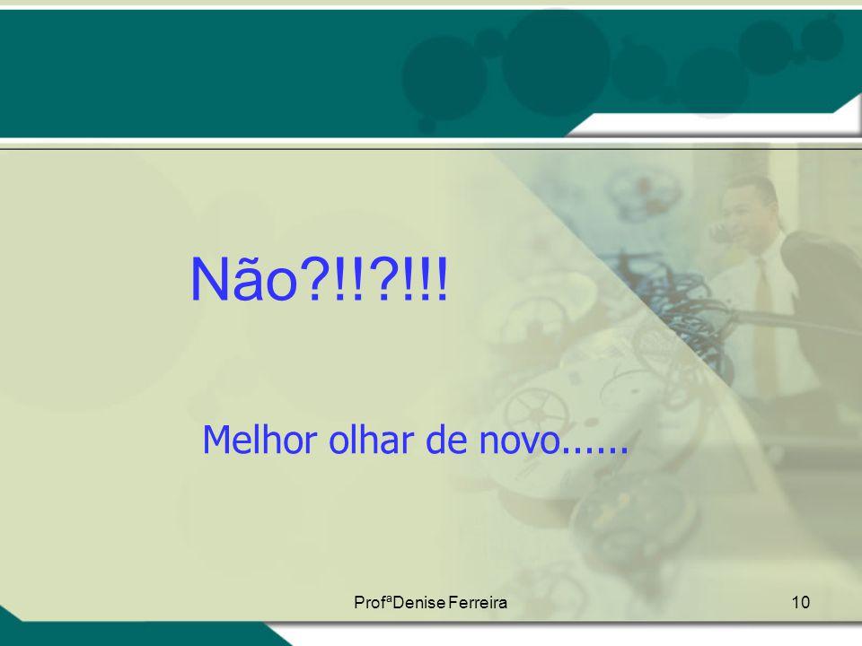 Não !! !!! Melhor olhar de novo...... ProfªDenise Ferreira