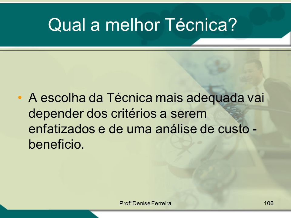 Qual a melhor Técnica A escolha da Técnica mais adequada vai depender dos critérios a serem enfatizados e de uma análise de custo - beneficio.
