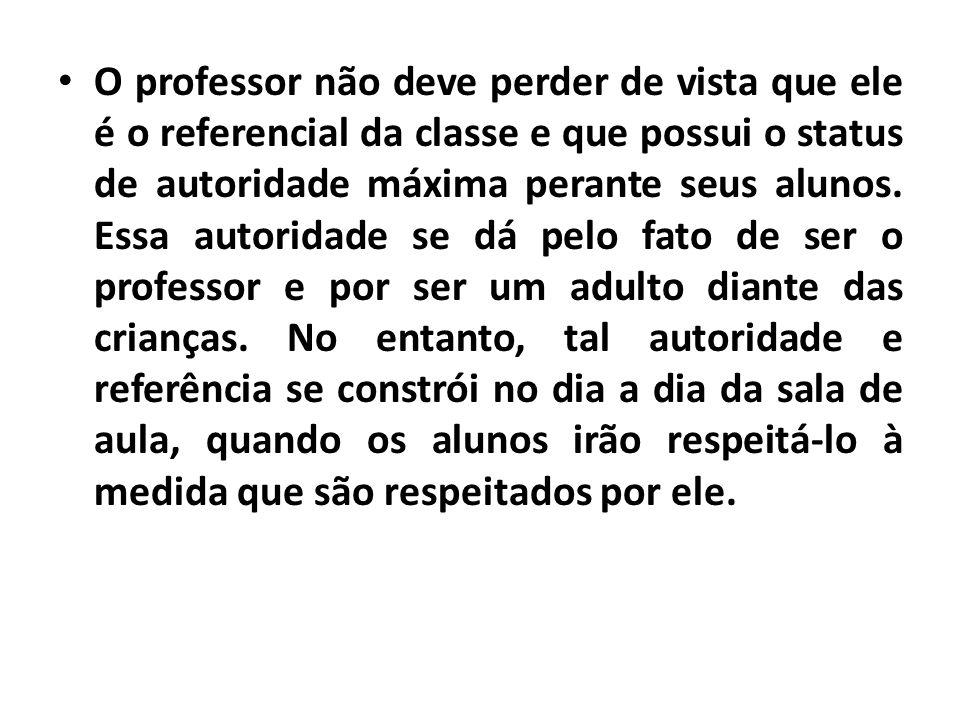 O professor não deve perder de vista que ele é o referencial da classe e que possui o status de autoridade máxima perante seus alunos.