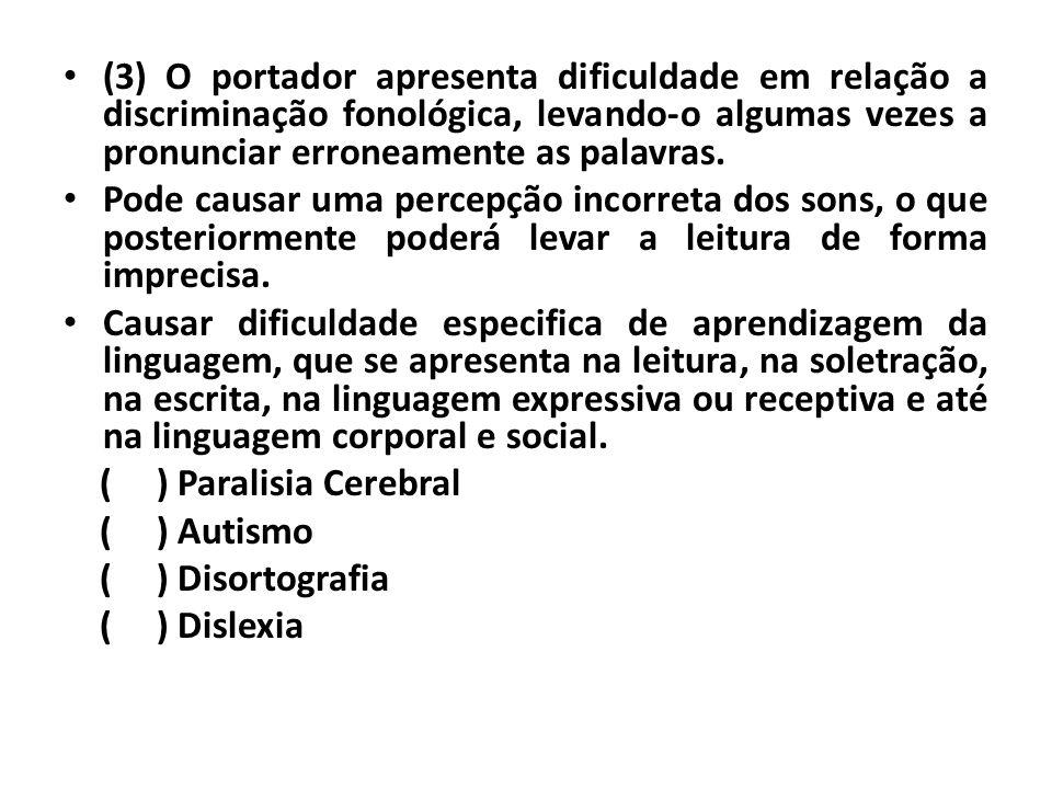 (3) O portador apresenta dificuldade em relação a discriminação fonológica, levando-o algumas vezes a pronunciar erroneamente as palavras.