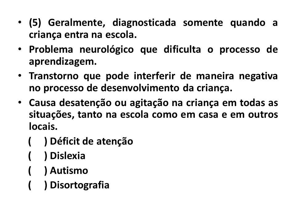 (5) Geralmente, diagnosticada somente quando a criança entra na escola.