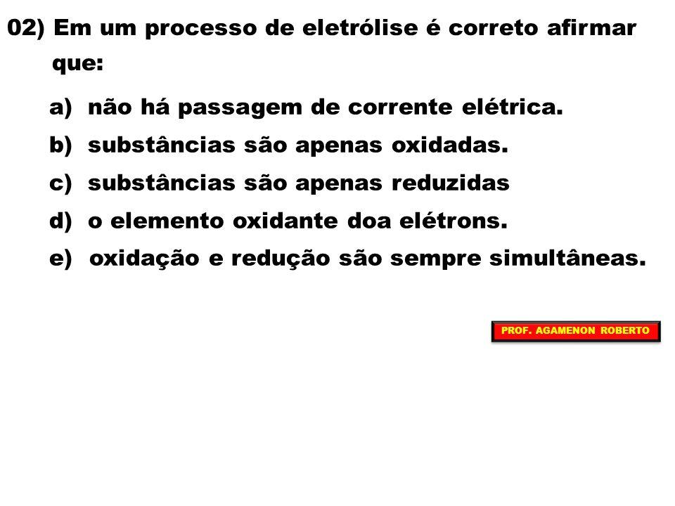 02) Em um processo de eletrólise é correto afirmar que: