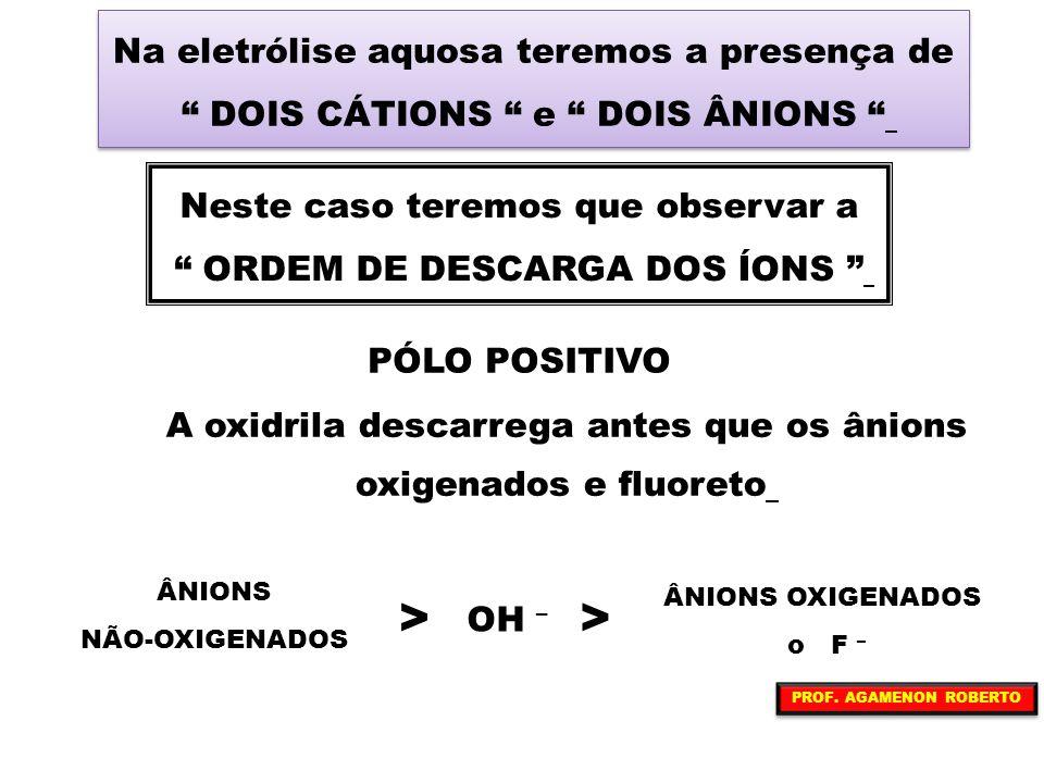 > > Na eletrólise aquosa teremos a presença de