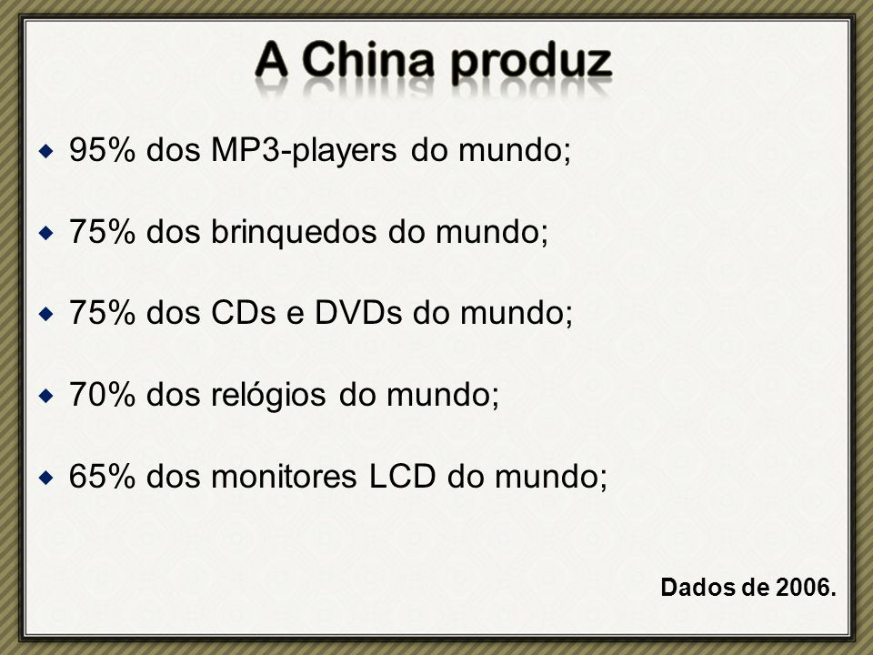 95% dos MP3-players do mundo; 75% dos brinquedos do mundo;