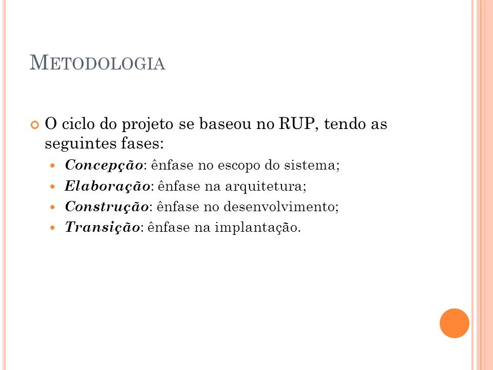 Metodologia O ciclo do projeto se baseou no RUP, tendo as seguintes fases: Concepção: ênfase no escopo do sistema;